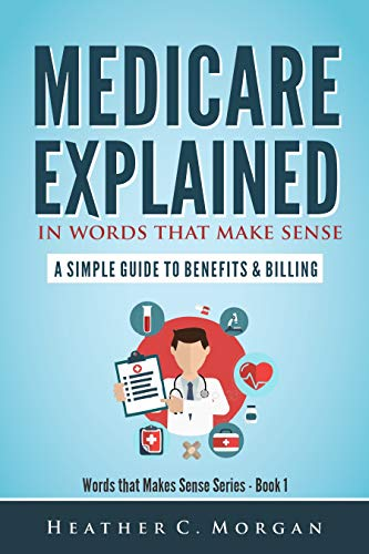 Medicare Explained in Words that Make Sense: A Simple Guide to Benefits and Billing (Words That Make Sense Series)