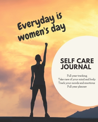 Everyday is women's day self care journal: diary, notebook for women, full year tracking, take care of mind and body, tracking moods and emotions,12months planner, strong women