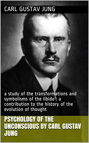 Psychology of the unconscious by Carl Gustav Jung: a study of the transformations and symbolisms of the libido : a contribution to the history of the evolution of thought
