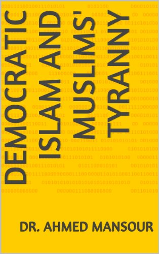Democratic Islam and Muslims' Tyranny (The Works of Dr. Ahmed Subhy Mansour Book 5)