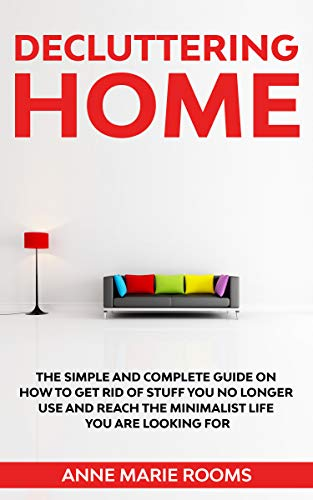 Decluttering Home: The Simple And Complete Guide To Get Rid Of Staff You No Longer Use And Reach The Minimalist Life You Are Looking For