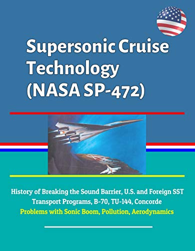 Supersonic Cruise Technology (NASA SP-472) - History of Breaking the Sound Barrier, U.S. and Foreign SST Transport Programs, B-70, TU-144, Concorde, Problems with Sonic Boom, Pollution, Aerodynamics