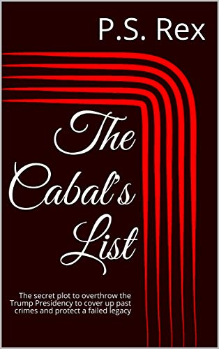 The Cabal's List: The secret plot to overthrow the Trump Presidency to cover up past crimes and protect a failed legacy