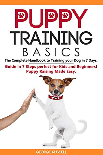 Puppy Training Basics: The Complete Handbook to Training your Dog in 7 Days. Guide in 7 Steps perfect for Kids and Beginners! Puppy Raising Made Easy.