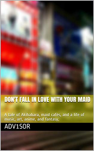 DON'T FALL IN LOVE WITH YOUR MAID: A tale of Akihabara, maid cafés, and a life of music, art, anime, and fantasy,