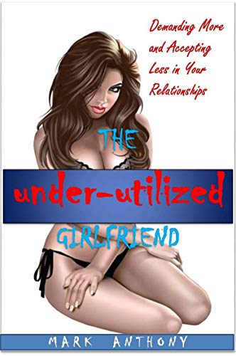 The Under-utilized Girlfriend: Getting the most out of your relationships