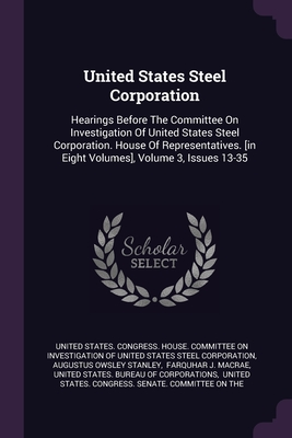 United States Steel Corporation: Hearings Before The Committee On Investigation Of United States Steel Corporation. House Of Representatives. [in Eight Volumes], Volume 3, Issues 13-35