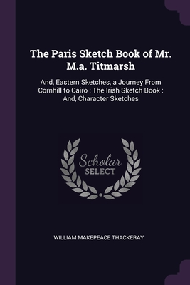 The Paris Sketch Book of Mr. M.a. Titmarsh: And, Eastern Sketches, a Journey From Cornhill to Cairo: The Irish Sketch Book: And, Character Sketches