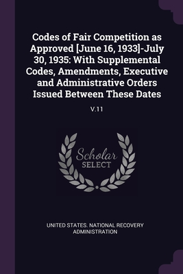 Codes of Fair Competition as Approved [June 16, 1933]-July 30, 1935: With Supplemental Codes, Amendments, Executive and Administrative Orders Issued Between These Dates: V.11