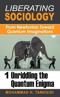 Liberating Sociology: From Newtonian Toward Quantum Imaginations: Volume 1: Unriddling the Quantum Enigma