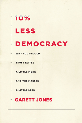 10% Less Democracy: Why You Should Trust Elites a Little More and the Masses a Little Less