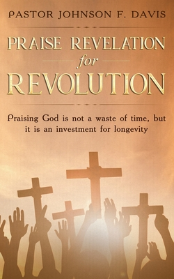Praise Revelation for Revolution: Praising God is not a waste of time, but it is an investment for longevity