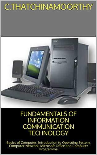 FUNDAMENTALS OF INFORMATION COMMUNICATION TECHNOLOGY: Basics of Computer, Introduction to Operating System, Computer Network, Microsoft Office and Computer Programme