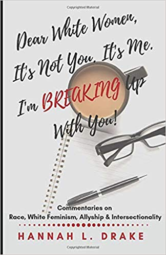 Dear White Women, It's Not You. It's Me. I'm Breaking Up With You!: Commentaries on Race, White Feminism, Allyship and Intersectionality