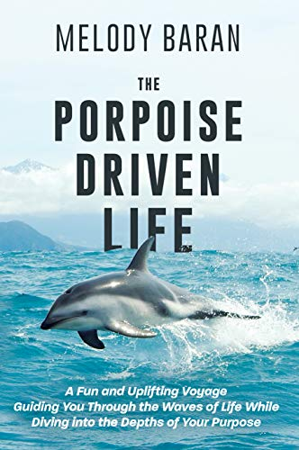 The Porpoise Driven Life: A Fun and Uplifting Voyage Guiding You Through the Waves of Life While Diving into the Depths of Your Purpose