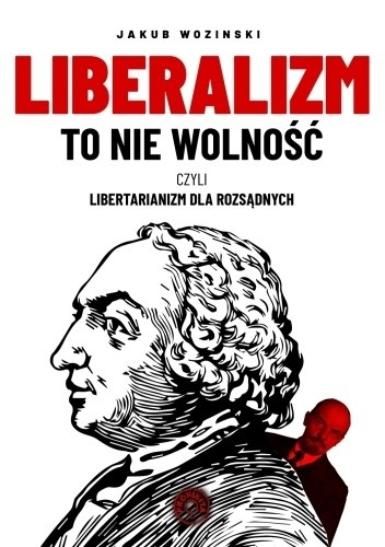 Liberalizm to nie wolność : czyli libertarianizm dla rozsądnych