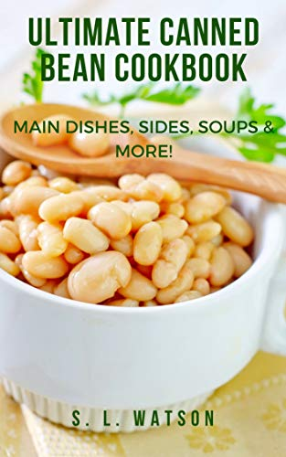 Ultimate Canned Bean Cookbook: Main Dishes, Sides, Soups & More! (Southern Cooking Recipes Book 81)