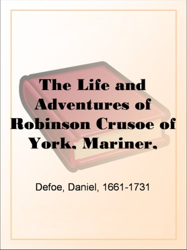 The Life and Adventures of Robinson Crusoe of York, Mariner, Volume 1: With an Account of His Travels Round Three Parts of the Globe, Written By Himself, in Two Volumes