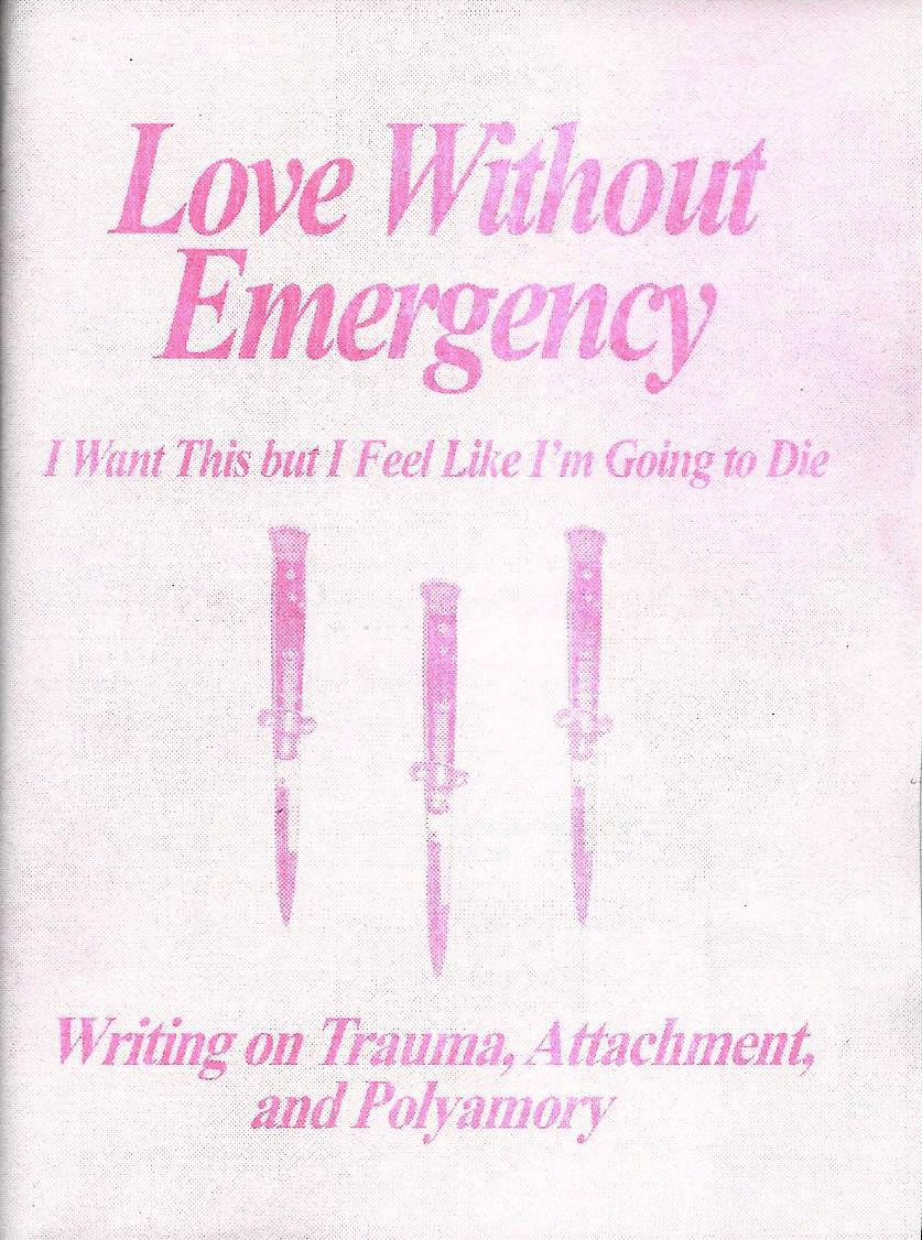 Love Without Emergency: I Want This but I Feel Like I'm Going to Die: Writings on Trauma, Attachment, and Polyamory