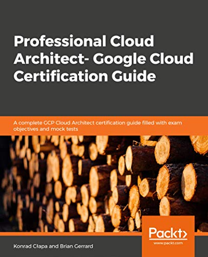 Professional Cloud Architect – Google Cloud Certification Guide: A handy guide to designing, developing, and managing enterprise-grade GCP cloud solutions