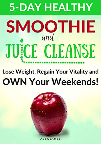 5-Day Healthy Smoothie and Juice Cleanse: How to Lose Weight, Regain Your Vitality and OWN Your Weekends!