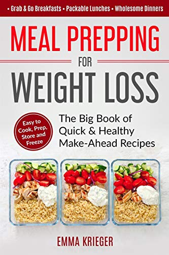 Meal Prepping for Weight Loss: The Big Book of Quick & Healthy Make Ahead Recipes. Easy to Cook, Prep, Store, Freeze: Packable lunches, Grab & Go Breakfasts, Wholesome Dinners (120+ Recipes with Pics)