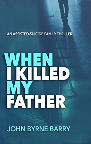 When I Killed My Father: An Assisted-Suicide Family Thriller
