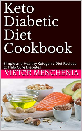 Keto Diabetic Diet Cookbook: Simple and Healthy Ketogenic Diet Recipes to Help Cure Diabetes