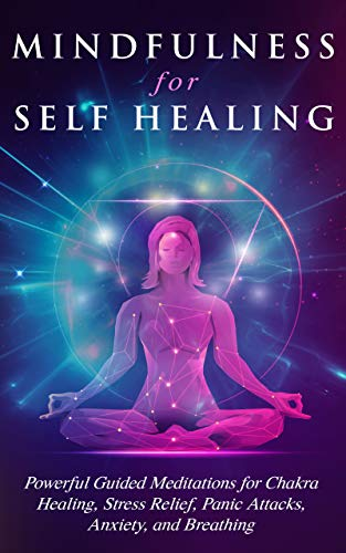 Mindfulness For Self Healing: Powerful Guided Meditations for Chakra Healing, Stress Relief, Panic Attacks, Anxiety, and Breathing