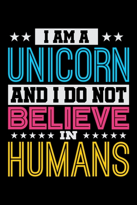 I Am A Unicorn And I Do Not Believe In Humans: Prayer Journal & Guide To Prayer, Praise And Showing Gratitude To God And Christ For Rainbow Unicorn Lovers, Horse Girls And Riding Enthusiasts (6 x 9; 120 Pages)