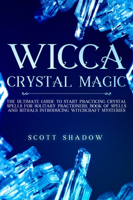 Wicca Crystal Magic: The Ultimate Guide to Start Practicing Crystal Spells for Solitary Practitioners, Book of Spells and Rituals Introducing Witchcraft Mysteries
