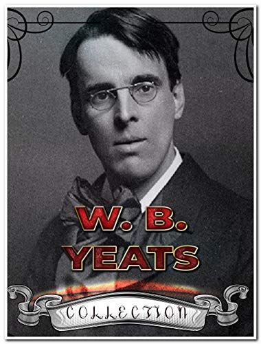 W. B. Yeats Collection (Annotated): 29 Complete Works Including The Celtic Twilight, Fairy and Folk Tales of the Irish Peasantry, Irish Fairy Tales, Ideas of Good and Evil, And More
