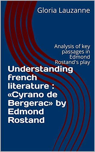 Understanding french literature : «Cyrano de Bergerac» by Edmond Rostand: Analysis of key passages in Edmond Rostand's play