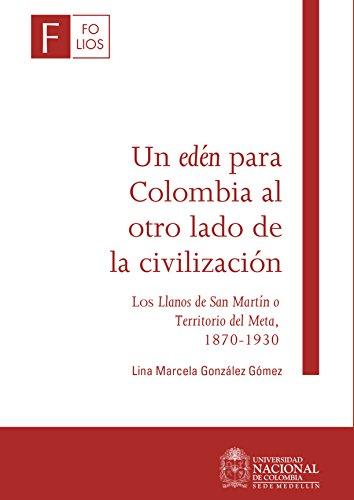 Un edén para Colombia al otro lado de la civilización: Los Llanos de San Martín o Territorio del Meta, 1870-1930