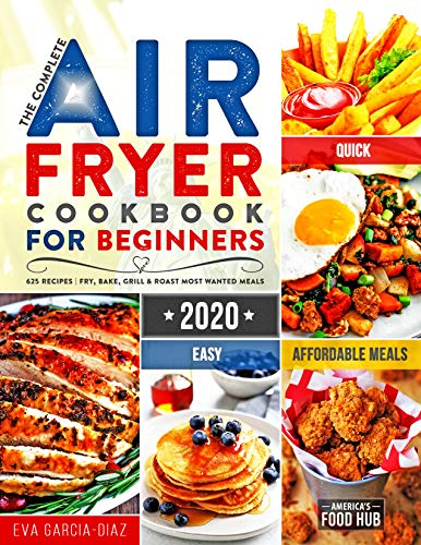 The Complete Air Fryer Cookbook for Beginners 2021: 625 Affordable, Quick & Easy Air Fryer Recipes for Smart People on a Budget | Fry, Bake, Grill & Roast Most Wanted Family Meals