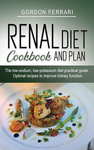 Renal Diet Cookbook and Plan: The Low-sodium, Low-potassium Diet Practical Guide. Optimal Recipes to Improve Kidney Function