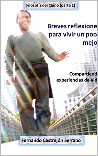 Breves reflexiones para vivir un poco mejor: Compartiendo mi experiencia de vida (Filosofía del Chino nº 1)