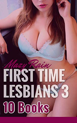 First Time Lesbians Vol 3: 10 Books! Explicit Bundle - Age-Gap, Sweet Seduction, Dominant Lesbian, Submission, and more erotic and HOT lesbian First-Times!