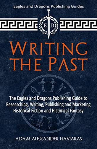 Writing the Past: The Eagles and Dragons Publishing Guide to Researching, Writing, Publishing and Marketing Historical Fiction and Historical Fantasy