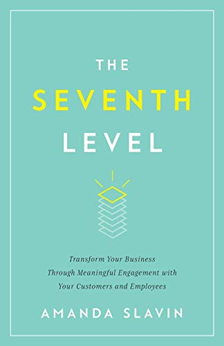 The Seventh Level: Transform Your Business Through Meaningful Engagement with Your Customers and Employees