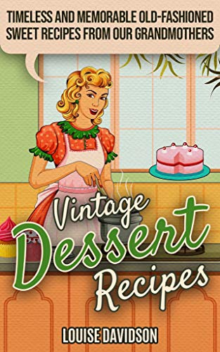 Vintage Dessert Recipes: Timeless and Memorable Old-Fashioned Sweet Recipes from Our Grandmothers (Lost Recipes Vintage Cookbooks Book 3)