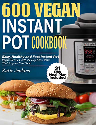 600 Vegan Instant Pot Cookbook: Easy, Healthy and Fast Instant Pot Vegan Recipes with 21 Day Meal Plan That Anyone Can Cook (21 Day Meal Plan Included)