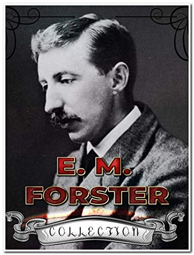 E. M. Forster Collection (Annotated): Best Works Include A Room With A View, Howards End, The Celestial Omnibus, The Longest Journey, The Machine Stops, Where Angels Fear to Tread