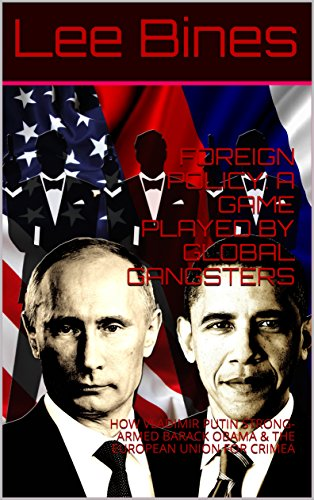 FOREIGN POLICY: A GAME PLAYED BY GLOBAL GANGSTERS: HOW VLADIMIR PUTIN STRONG-ARMED BARACK OBAMA & THE EUROPEAN UNION FOR CRIMEA