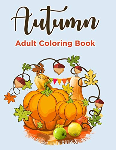 Autumn Adult Coloring book: Autumn coloring books for Adults Featuring Relaxing Autumn Scenes, Beautiful Fall Inspired Landscapes and Fall Leaves