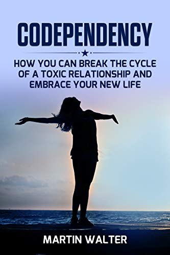 Codependency Recovery: How You Can Break the Cycle of a Toxic Relationship and Embrace Your New, Your Way To Become More Independent, Less Codependent