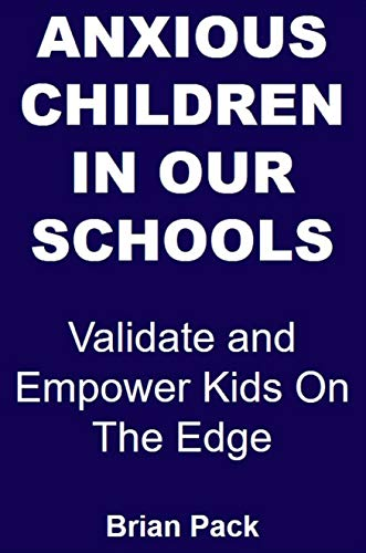 Anxious Children in Our Schools: Validate and Empower Kids On The Edge (Teacher Education Book 1)
