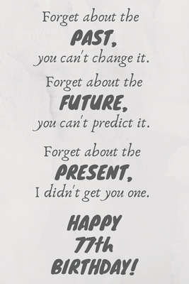 Forget about the past, you can't change it. Forget about the future, you can't predict it. Forget about the present, I didn't get you one. Happy 77th Birthday!: Funny 77th Birthday Card Quote Journal / Notebook / Diary / Greetings / Appreciation Gift (6 x