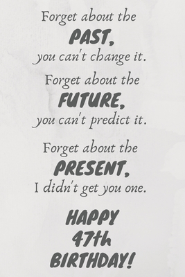 Forget about the past, you can't change it. Forget about the future, you can't predict it. Forget about the present, I didn't get you one. Happy 47th Birthday!: Funny 47th Birthday Card Quote Journal / Notebook / Diary / Greetings / Appreciation Gift (6 x