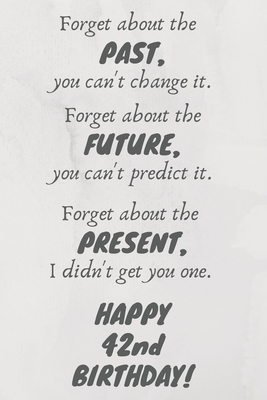 Forget about the past, you can't change it. Forget about the future, you can't predict it. Forget about the present, I didn't get you one. Happy 42nd Birthday!: Funny 42nd Birthday Card Quote Journal / Notebook / Diary / Greetings / Appreciation Gift (6 x